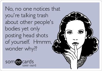 No, no one notices that you're talking trash about other people's bodies yet only posting head shots of yourself.  Hmmm, wonder why??