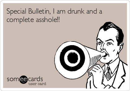 Special Bulletin, I am drunk and a complete asshole!!