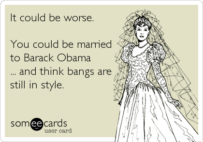 It could be worse.  You could be married to Barack Obama ... and think bangs are still in style.