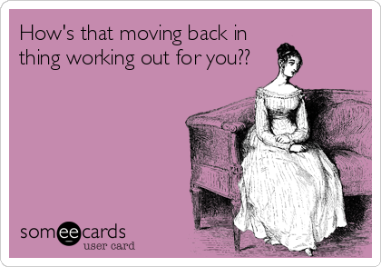 How's that moving back in thing working out for you??
