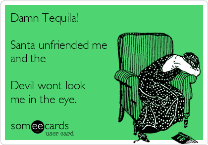 Damn Tequila!  Santa unfriended me        and the  Devil wont look  me in the eye.