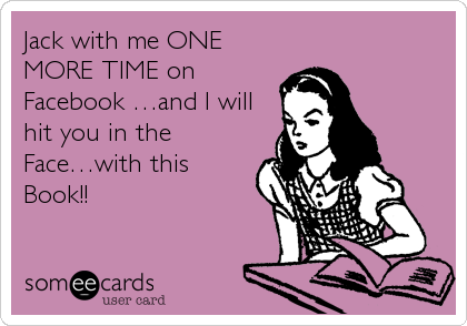 Jack with me ONE MORE TIME on Facebook …and I will hit you in the Face…with this Book!!
