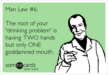 """Man Law #6:The root of your""""drinking problem"""" ishaving TWO hands but only ONE goddamned mouth."""