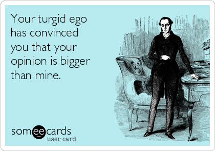 Your turgid ego has convinced you that your opinion is bigger than mine.