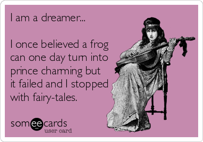 I am a dreamer...  I once believed a frog can one day turn into prince charming but it failed and I stopped with fairy-tales.