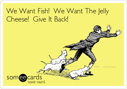 We Want Fish!  We Want The Jelly Cheese!  Give It Back!