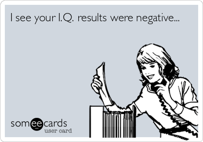 I see your I.Q. results were negative...