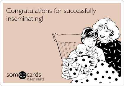 Congratulations for successfully inseminating!
