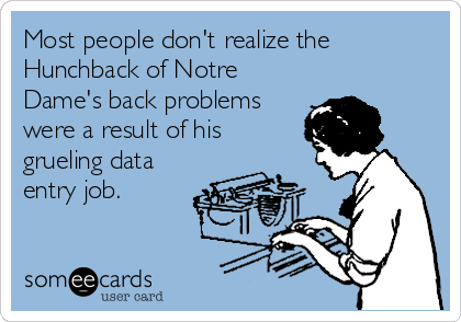 Most people don't realize the Hunchback of Notre Dame's back problems were a result of his grueling data entry job.