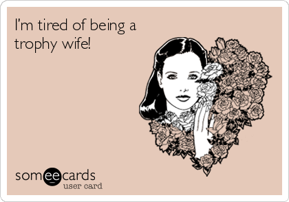 I'm tired of being a trophy wife!