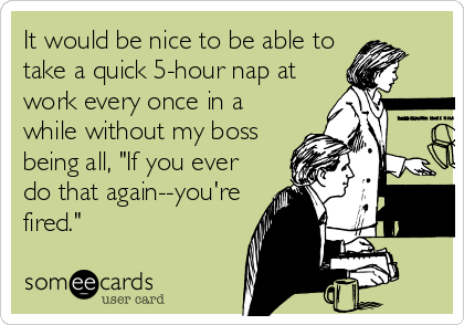 """It would be nice to be able to take a quick 5-hour nap at work every once in a while without my boss being all, """"If you ever do that again--you're fired."""""""