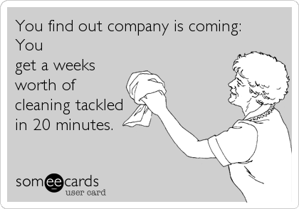 You find out company is coming: You get a weeks worth of cleaning tackled in 20 minutes.