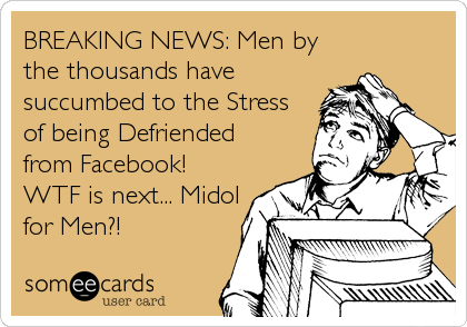 BREAKING NEWS: Men by the thousands have succumbed to the Stress of being Defriended from Facebook!  WTF is next... Midol for Men?!