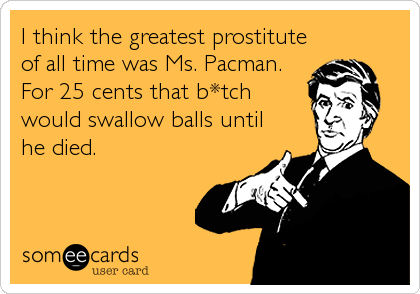 I think the greatest prostitute of all time was Ms. Pacman. For 25 cents that b*tch would swallow balls until he died.