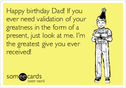 Happy Birthday Dad If You Ever Need Validation Of Your Greatness In The Form