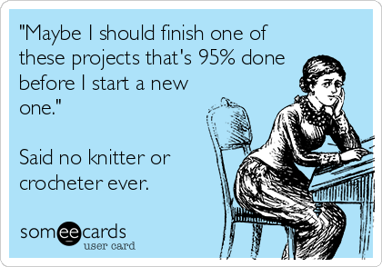 """Maybe I should finish one of these projects that's 95% done  before I start a new one.""  Said no knitter or crocheter ever."