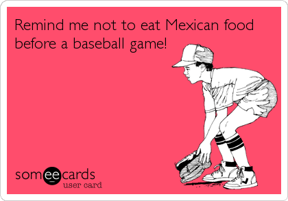 Remind me not to eat Mexican food before a baseball game!