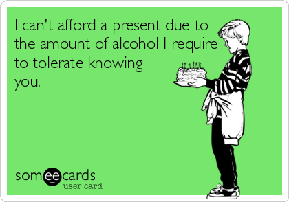 I can't afford a present due to the amount of alcohol I require to tolerate knowing  you.