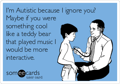 I'm Autistic because I ignore you? Maybe if you weresomething coollike a teddy bearthat played music Iwould be moreinteractive.