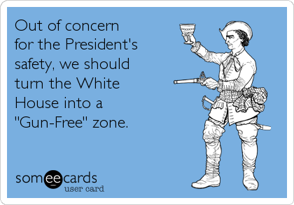 """Out of concern  for the President's  safety, we should  turn the White  House into a  """"Gun-Free"""" zone."""