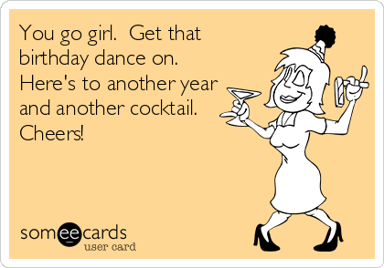 Get That Birthday Dance On Heres To Another Year And