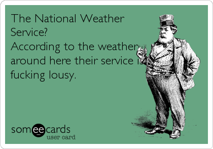 The National Weather Service?  According to the weather around here their service is fucking lousy.