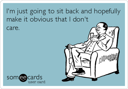 I'm just going to sit back and hopefully make it obvious that I don't care.