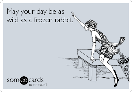 May your day be as wild as a frozen rabbit.