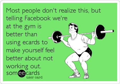 Most people don't realize this, but telling Facebook we're at the gym is better than using ecards to  make yourself feel better about not working out.