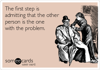 The first step is admitting that the other person is the one with the problem.