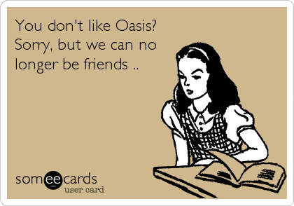 You don't like Oasis? Sorry, but we can no longer be friends ..