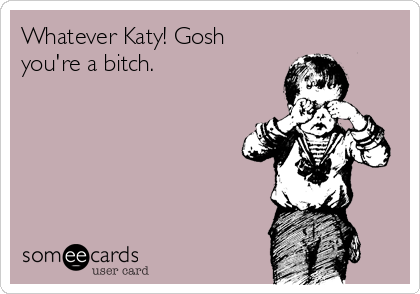 Whatever Katy! Gosh you're a bitch.