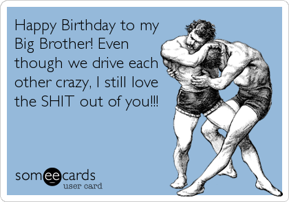 Happy Birthday to my Big Brother! Even though we drive each other crazy, I still love the SHIT out of you!!!
