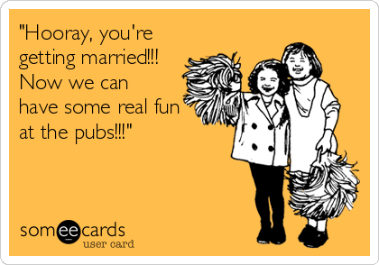 """""""Hooray, you're getting married!!! Now we can  have some real fun  at the pubs!!!"""""""