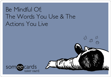 Be Mindful Of; The Words You Use & The Actions You Live