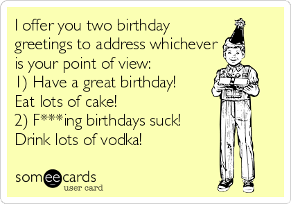 I offer you two birthday greetings to address whichever is your point of view: 1) Have a great birthday! Eat lots of cake! 2) F***ing birthdays suck! Drink lots of vodka!
