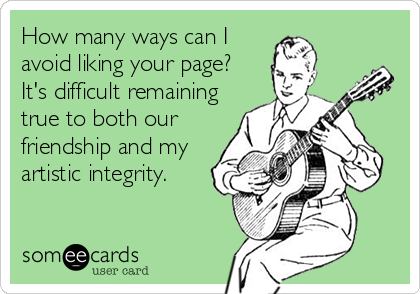 How many ways can I avoid liking your page?  It's difficult remaining true to both our friendship and my artistic integrity.