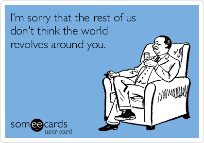 I'm sorry that the rest of us don't think the world revolves around you.
