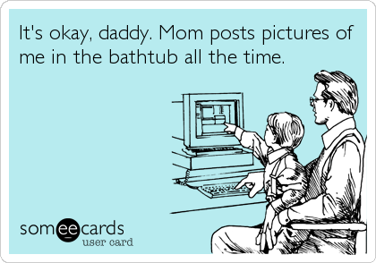 It's okay, daddy. Mom posts pictures of me in the bathtub all the time.