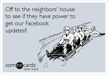 Off to the neighbors' house  to see if they have power to get our Facebook updates!!