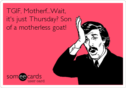 TGIF, Motherf...Wait, it's just Thursday? Son of a motherless goat!