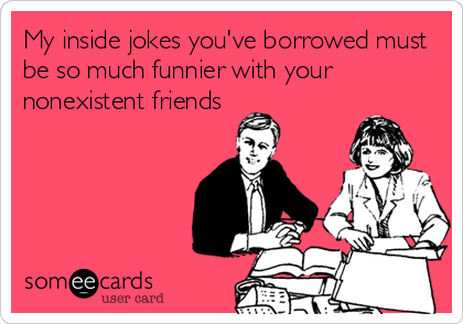 My inside jokes you've borrowed must be so much funnier with your nonexistent friends