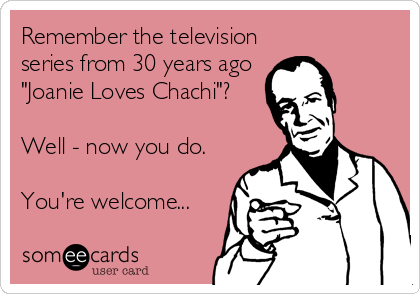 "Remember the television series from 30 years ago ""Joanie Loves Chachi""?  Well - now you do.  You're welcome..."