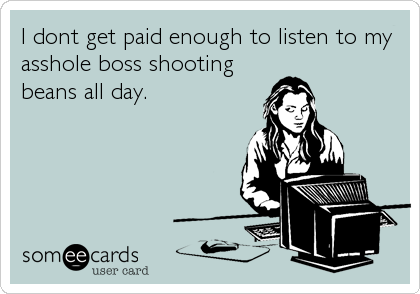 I dont get paid enough to listen to my asshole boss shooting beans all day.