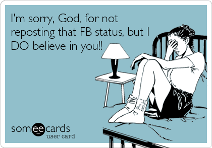 I'm sorry, God, for not reposting that FB status, but I DO believe in you!!