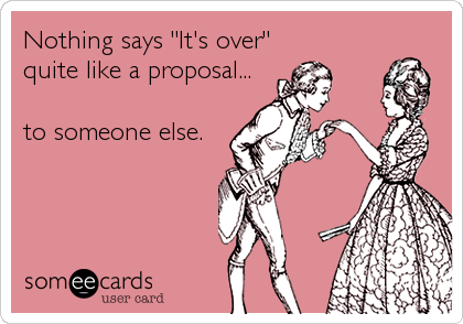 """Nothing says """"It's over"""" quite like a proposal...  to someone else."""