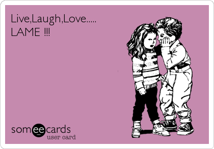 Live,Laugh,Love..... LAME !!!