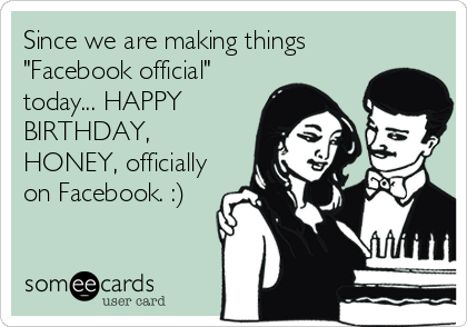 """Since we are making things """"Facebook official"""" today... HAPPY BIRTHDAY, HONEY, officially on Facebook. :)"""