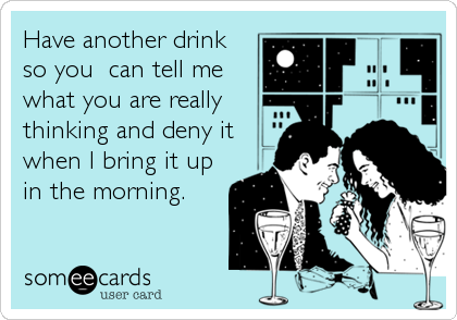 Have another drink so you  can tell me what you are really thinking and deny it when I bring it up in the morning.
