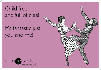 Child-free and full of glee!  It's fantastic just you and me!
